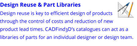 Design Reuse & Part Libraries Design reuse is key to efficient design of products through the control of costs and reduction of new product lead times. CADFind3D's catalogues can act as a libraries of parts for an individual designer or design team.
